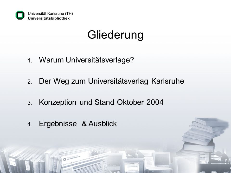 Gliederung 1. 1. Warum Universitätsverlage? 2. 2. Der Weg zum Universitätsverlag Karlsruhe 3. 3. Konzeption und Stand Oktober 2004 4. 4. Ergebnisse &