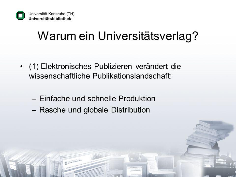 Warum ein Universitätsverlag? (1) Elektronisches Publizieren verändert die wissenschaftliche Publikationslandschaft: –Einfache und schnelle Produktion