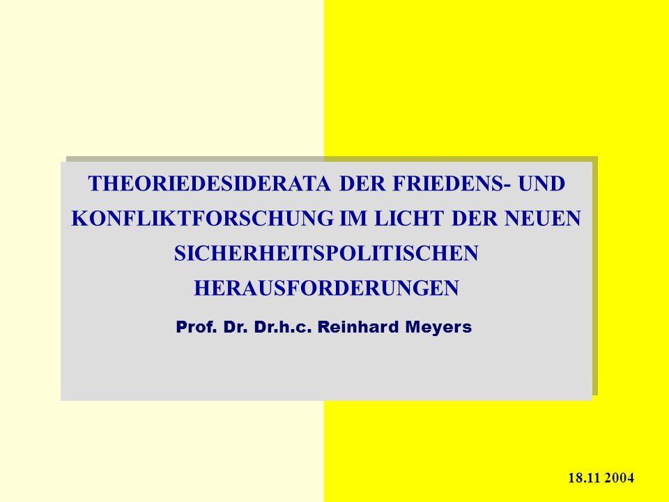 THEORIEDESIDERATA DER FRIEDENS- UND KONFLIKTFORSCHUNG IM LICHT DER NEUEN SICHERHEITSPOLITISCHEN HERAUSFORDERUNGEN 18.11 2004 Prof. Dr. Dr.h.c. Reinhar