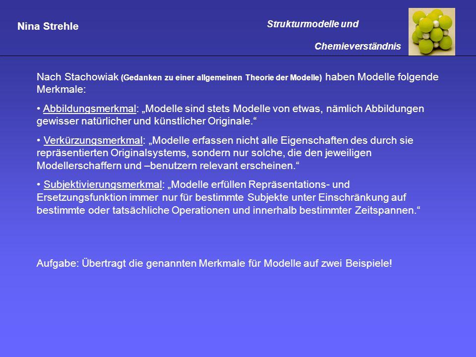 Nina Strehle Strukturmodelle und Chemieverständnis Nach Stachowiak (Gedanken zu einer allgemeinen Theorie der Modelle) haben Modelle folgende Merkmale