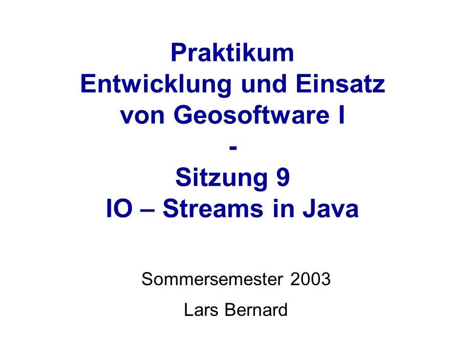 Praktikum Entwicklung und Einsatz von Geosoftware I - Sitzung 9 IO – Streams in Java Sommersemester 2003 Lars Bernard