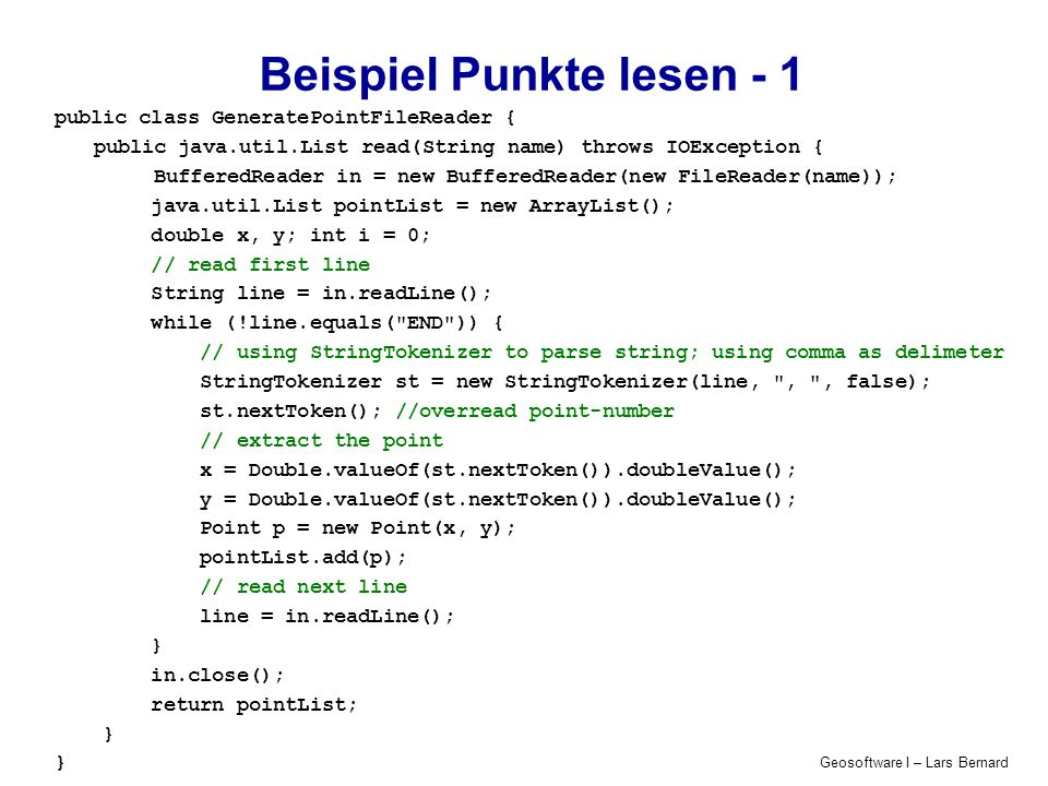 Geosoftware I – Lars Bernard Beispiel Punkte lesen - 1 public class GeneratePointFileReader { public java.util.List read(String name) throws IOExcepti