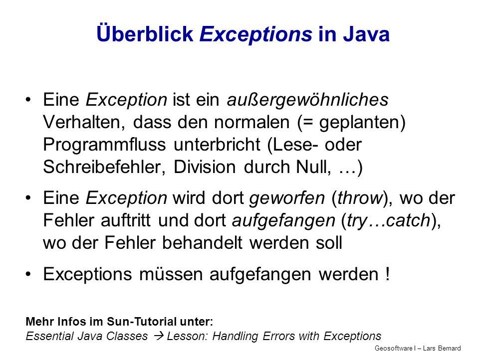 Geosoftware I – Lars Bernard Überblick Exceptions in Java Eine Exception ist ein außergewöhnliches Verhalten, dass den normalen (= geplanten) Programmfluss unterbricht (Lese- oder Schreibefehler, Division durch Null, …) Eine Exception wird dort geworfen (throw), wo der Fehler auftritt und dort aufgefangen (try…catch), wo der Fehler behandelt werden soll Exceptions müssen aufgefangen werden .
