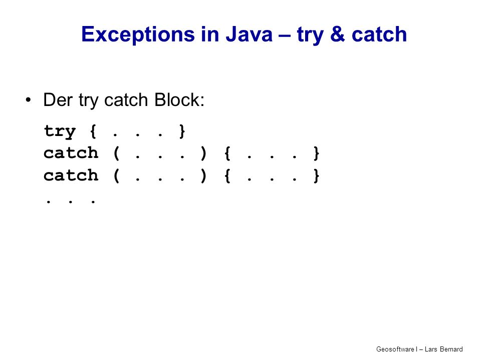 Geosoftware I – Lars Bernard Exceptions in Java – try & catch Der try catch Block: try {... } catch (... ) {... } catch (... ) {... }...