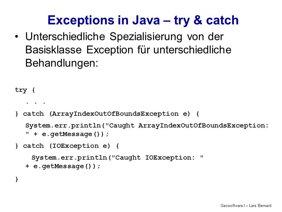 Geosoftware I – Lars Bernard Exceptions in Java – try & catch Unterschiedliche Spezialisierung von der Basisklasse Exception für unterschiedliche Behandlungen: try {...