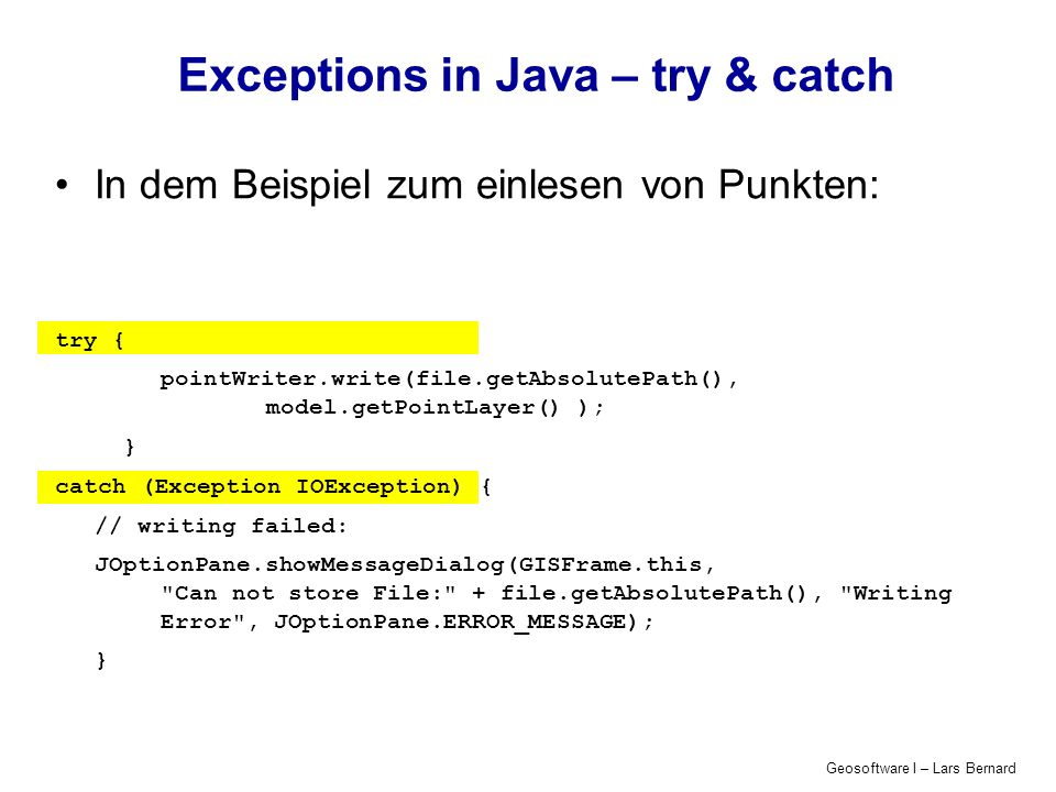 Geosoftware I – Lars Bernard Exceptions in Java – try & catch In dem Beispiel zum einlesen von Punkten: try { pointWriter.write(file.getAbsolutePath(), model.getPointLayer() ); } catch (Exception IOException) { // writing failed: JOptionPane.showMessageDialog(GISFrame.this, Can not store File: + file.getAbsolutePath(), Writing Error , JOptionPane.ERROR_MESSAGE); }