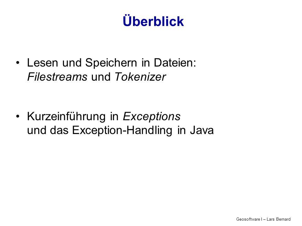 Geosoftware I – Lars Bernard Überblick Lesen und Speichern in Dateien: Filestreams und Tokenizer Kurzeinführung in Exceptions und das Exception-Handling in Java