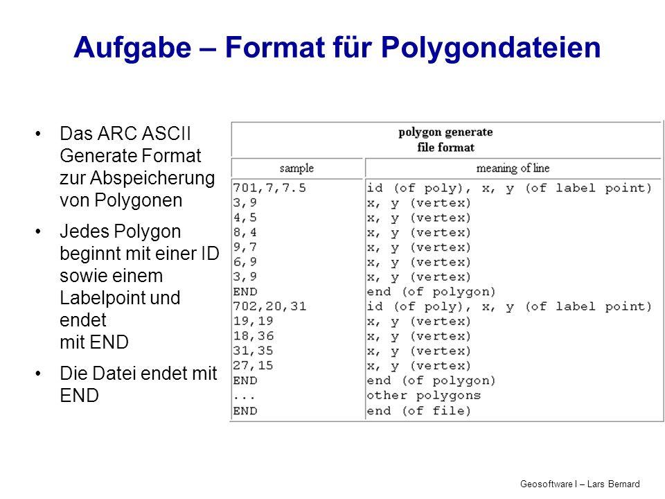 Geosoftware I – Lars Bernard Aufgabe – Format für Polygondateien Das ARC ASCII Generate Format zur Abspeicherung von Polygonen Jedes Polygon beginnt mit einer ID sowie einem Labelpoint und endet mit END Die Datei endet mit END