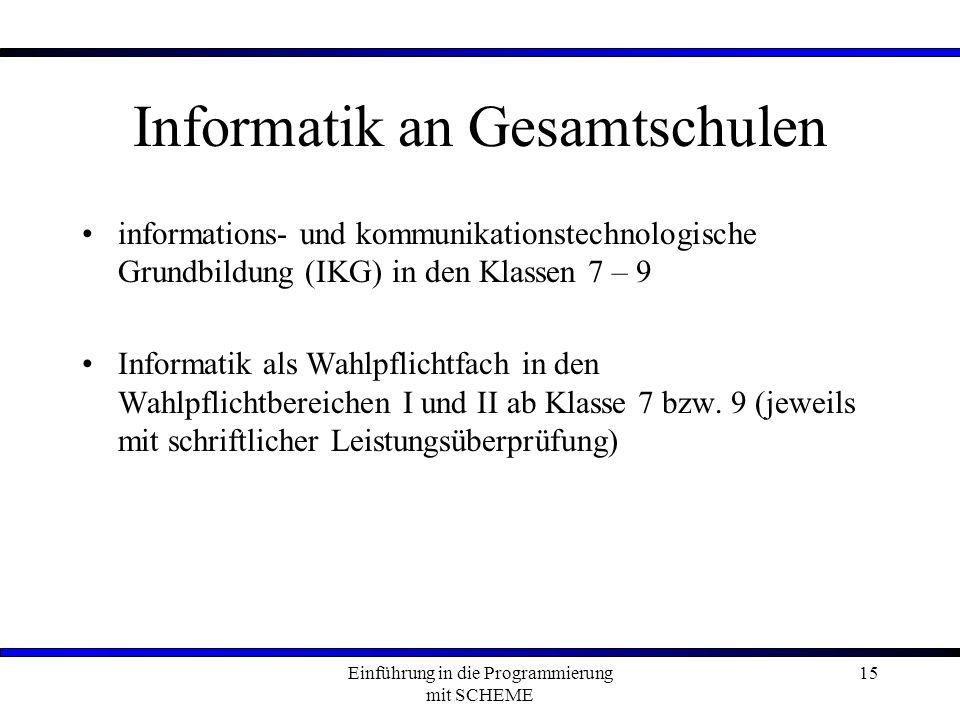 Einführung in die Programmierung mit SCHEME 15 Informatik an Gesamtschulen informations- und kommunikationstechnologische Grundbildung (IKG) in den Klassen 7 – 9 Informatik als Wahlpflichtfach in den Wahlpflichtbereichen I und II ab Klasse 7 bzw.