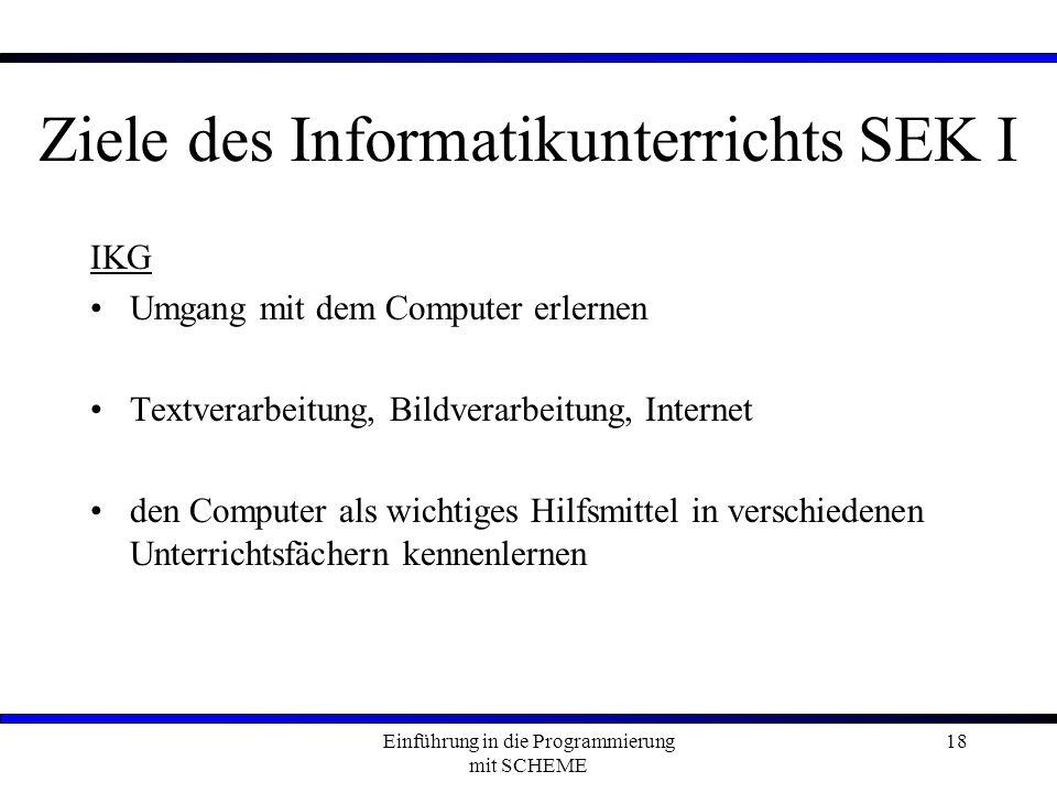Einführung in die Programmierung mit SCHEME 18 Ziele des Informatikunterrichts SEK I IKG Umgang mit dem Computer erlernen Textverarbeitung, Bildverarbeitung, Internet den Computer als wichtiges Hilfsmittel in verschiedenen Unterrichtsfächern kennenlernen