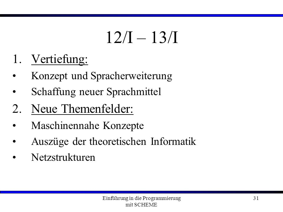 Einführung in die Programmierung mit SCHEME 31 12/I – 13/I 1.Vertiefung: Konzept und Spracherweiterung Schaffung neuer Sprachmittel 2.Neue Themenfelder: Maschinennahe Konzepte Auszüge der theoretischen Informatik Netzstrukturen