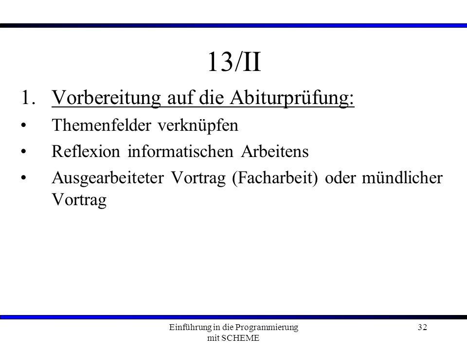 Einführung in die Programmierung mit SCHEME 32 13/II 1.Vorbereitung auf die Abiturprüfung: Themenfelder verknüpfen Reflexion informatischen Arbeitens Ausgearbeiteter Vortrag (Facharbeit) oder mündlicher Vortrag