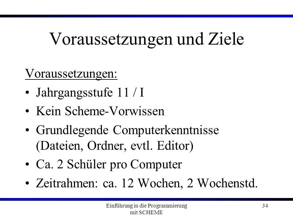 Einführung in die Programmierung mit SCHEME 34 Voraussetzungen und Ziele Voraussetzungen: Jahrgangsstufe 11 / I Kein Scheme-Vorwissen Grundlegende Computerkenntnisse (Dateien, Ordner, evtl.