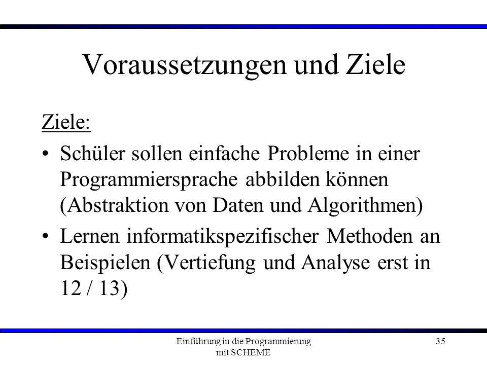 Einführung in die Programmierung mit SCHEME 35 Voraussetzungen und Ziele Ziele: Schüler sollen einfache Probleme in einer Programmiersprache abbilden können (Abstraktion von Daten und Algorithmen) Lernen informatikspezifischer Methoden an Beispielen (Vertiefung und Analyse erst in 12 / 13)