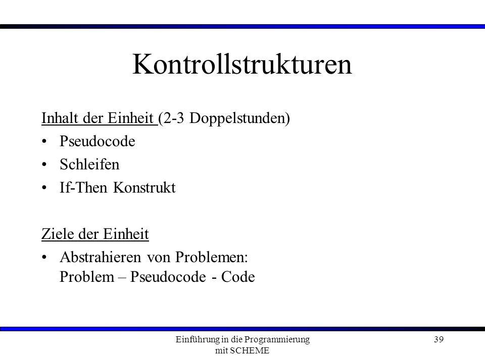 Einführung in die Programmierung mit SCHEME 39 Kontrollstrukturen Inhalt der Einheit (2-3 Doppelstunden) Pseudocode Schleifen If-Then Konstrukt Ziele der Einheit Abstrahieren von Problemen: Problem – Pseudocode - Code