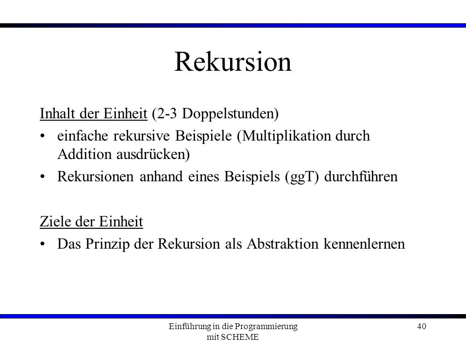 Einführung in die Programmierung mit SCHEME 40 Rekursion Inhalt der Einheit (2-3 Doppelstunden) einfache rekursive Beispiele (Multiplikation durch Addition ausdrücken) Rekursionen anhand eines Beispiels (ggT) durchführen Ziele der Einheit Das Prinzip der Rekursion als Abstraktion kennenlernen