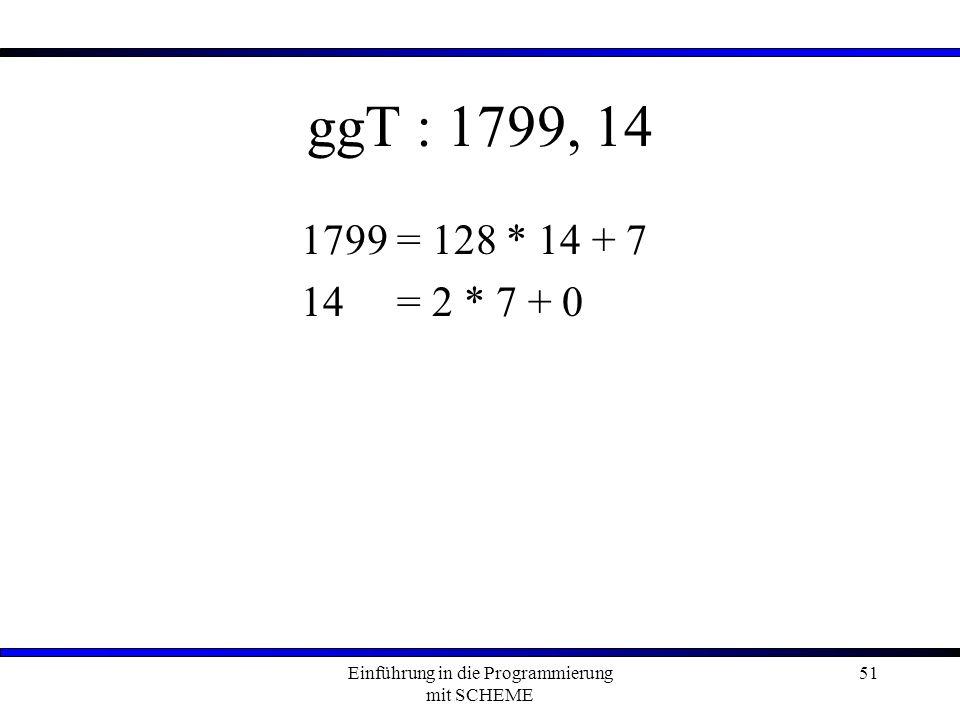 Einführung in die Programmierung mit SCHEME 51 ggT : 1799, 14 1799 = 128 * 14 + 7 14= 2 * 7 + 0