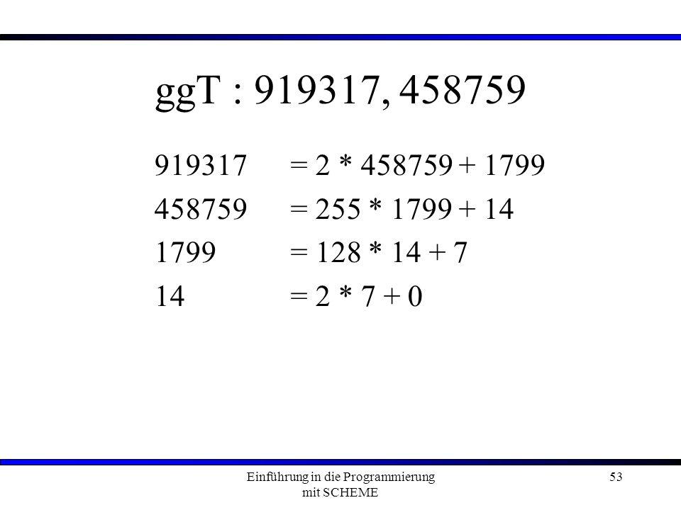 Einführung in die Programmierung mit SCHEME 53 ggT : 919317, 458759 919317= 2 * 458759 + 1799 458759 = 255 * 1799 + 14 1799 = 128 * 14 + 7 14= 2 * 7 + 0