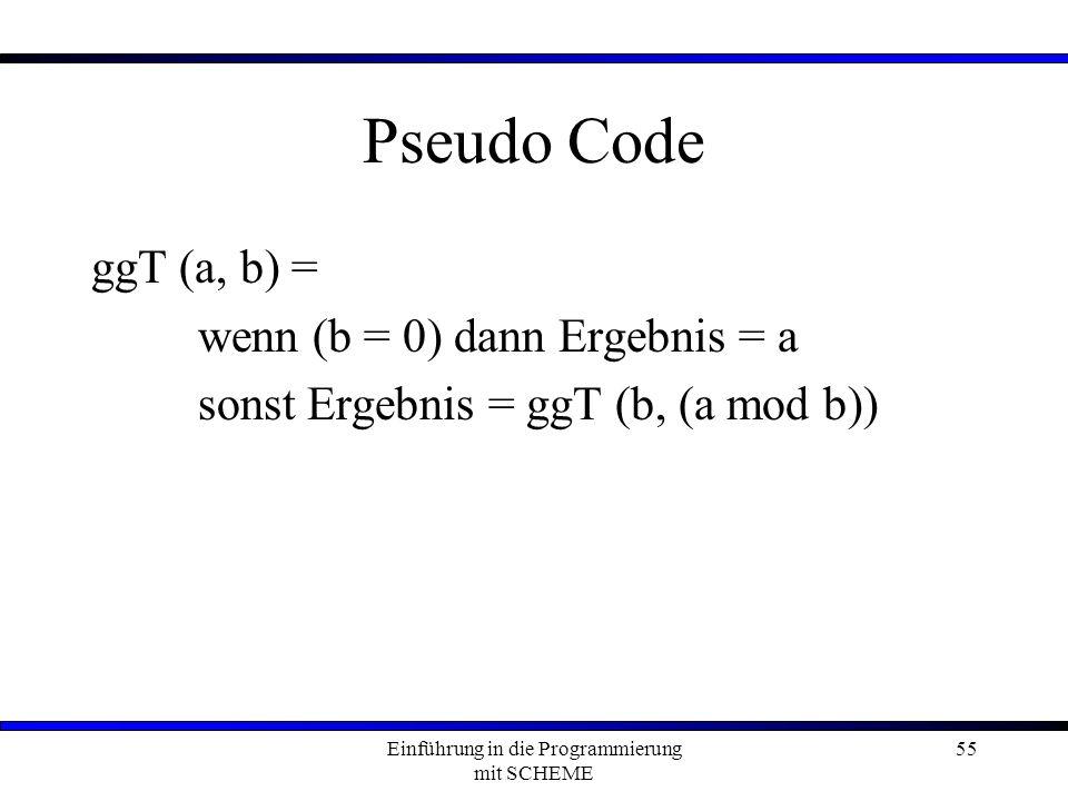 Einführung in die Programmierung mit SCHEME 55 Pseudo Code ggT (a, b) = wenn (b = 0) dann Ergebnis = a sonst Ergebnis = ggT (b, (a mod b))