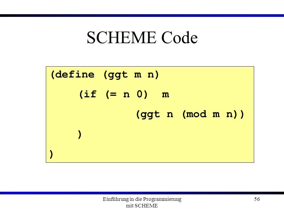 Einführung in die Programmierung mit SCHEME 56 SCHEME Code (define (ggt m n) (if (= n 0) m (ggt n (mod m n)) )