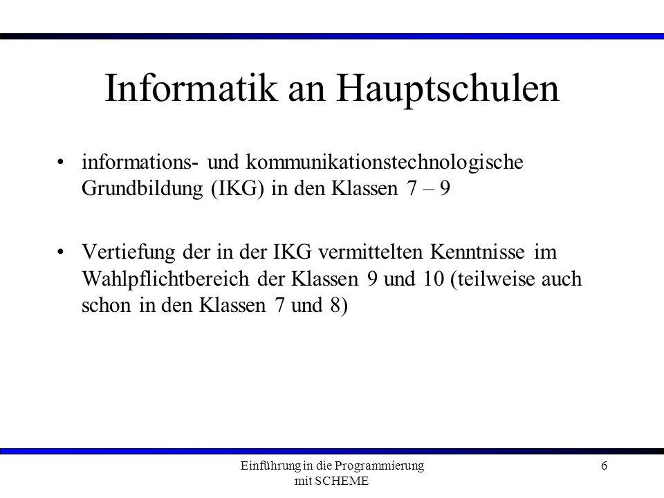 Einführung in die Programmierung mit SCHEME 6 Informatik an Hauptschulen informations- und kommunikationstechnologische Grundbildung (IKG) in den Klassen 7 – 9 Vertiefung der in der IKG vermittelten Kenntnisse im Wahlpflichtbereich der Klassen 9 und 10 (teilweise auch schon in den Klassen 7 und 8)