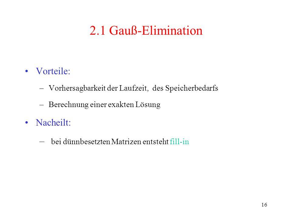 16 2.1 Gauß-Elimination Vorteile: –Vorhersagbarkeit der Laufzeit, des Speicherbedarfs –Berechnung einer exakten Lösung Nacheilt: – bei dünnbesetzten M