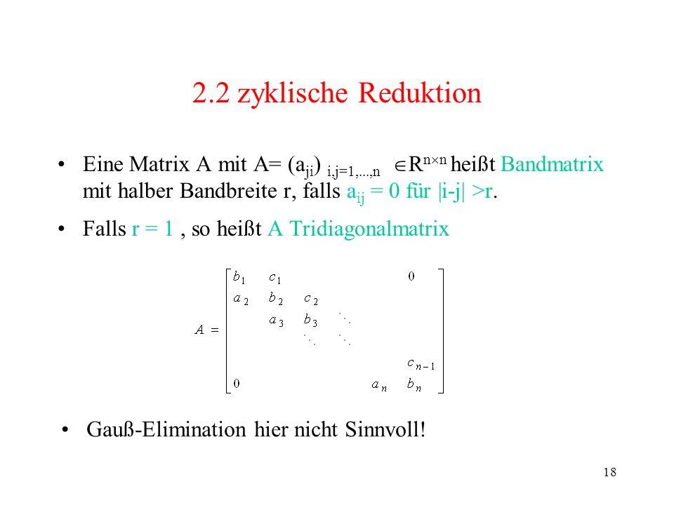 18 2.2 zyklische Reduktion Eine Matrix A mit A= (a ji ) i,j=1,...,n R n n heißt Bandmatrix mit halber Bandbreite r, falls a ij = 0 für |i-j| >r. Falls