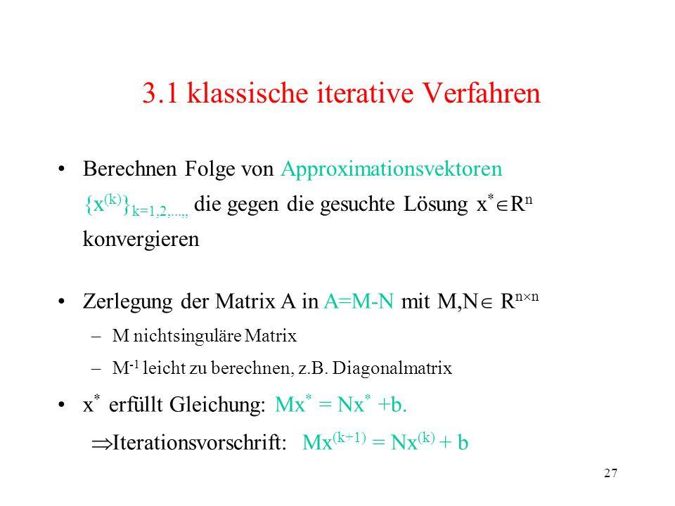 27 3.1 klassische iterative Verfahren Berechnen Folge von Approximationsvektoren {x (k) } k=1,2,...,, die gegen die gesuchte Lösung x * R n konvergier