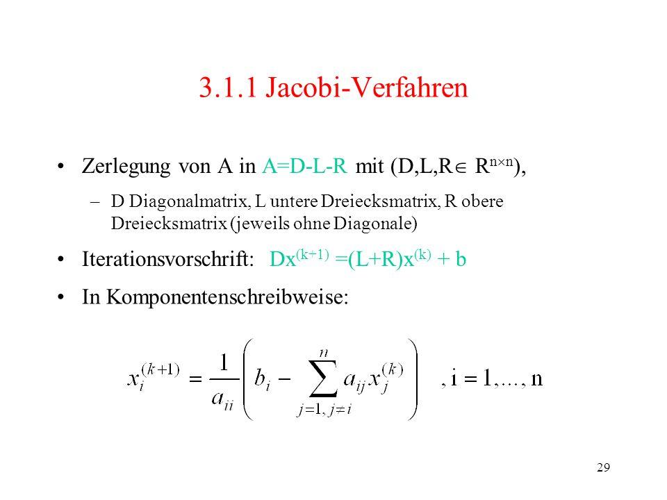 29 3.1.1 Jacobi-Verfahren Zerlegung von A in A=D-L-R mit (D,L,R R n n ), –D Diagonalmatrix, L untere Dreiecksmatrix, R obere Dreiecksmatrix (jeweils o