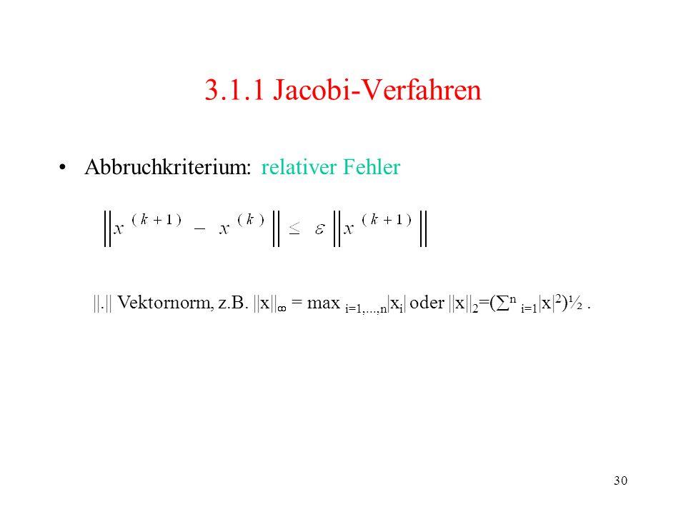 30 3.1.1 Jacobi-Verfahren Abbruchkriterium: relativer Fehler ||.|| Vektornorm, z.B. ||x|| = max i=1,...,n |x i | oder ||x|| 2 =( n i=1 |x| 2 )½.