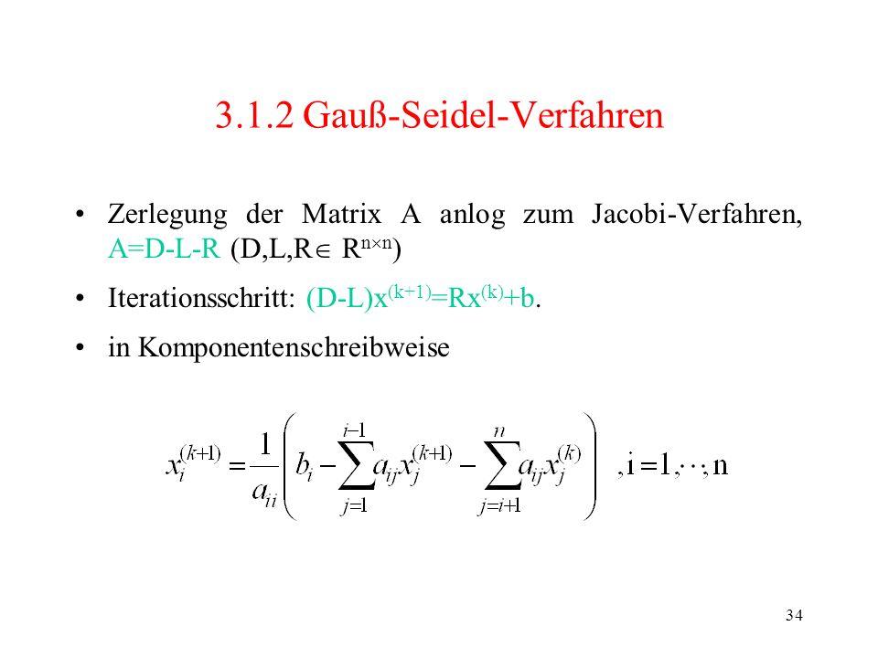 34 3.1.2 Gauß-Seidel-Verfahren Zerlegung der Matrix A anlog zum Jacobi-Verfahren, A=D-L-R (D,L,R R n n ) Iterationsschritt: (D-L)x (k+1) =Rx (k) +b. i