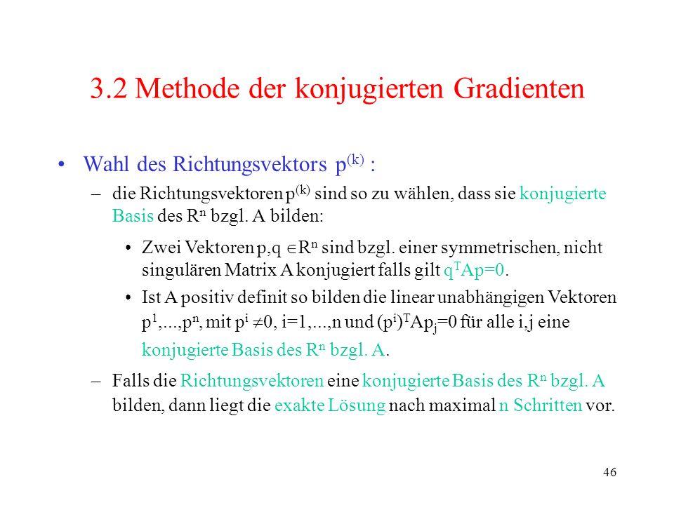 46 3.2 Methode der konjugierten Gradienten Wahl des Richtungsvektors p (k) : –die Richtungsvektoren p (k) sind so zu wählen, dass sie konjugierte Basi