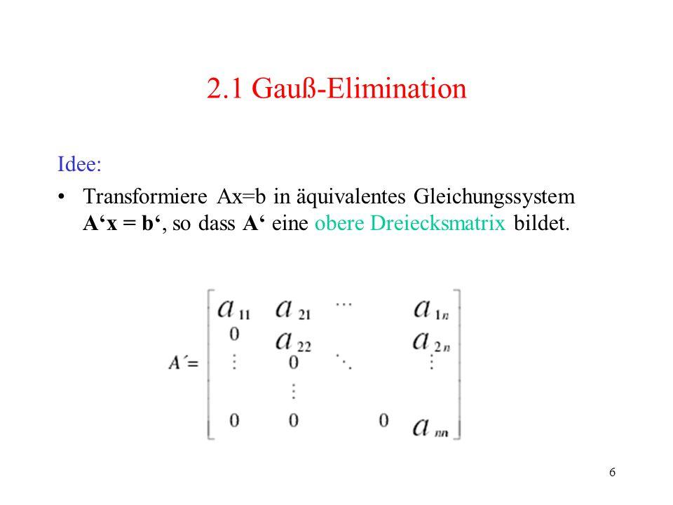 7 2.1 Gauß-Elimination Transformation benötigt n-1 Schritte –Elemente von A und b für k< j n und k <i n neu berechnen: –Eliminationsfaktoren berechnen: Schritt k, 1 k n-1 A (k+1), b (k+1) aus A (k), b (k) berechnen: