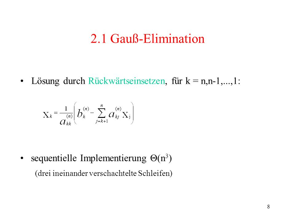 9 2.1 Gauß-Elimination Elemente auf der Diagonalen gleich Null Fehler, da Division durch Null sehr kleine Elemente auf der Diagonalen Rundungsfehler daher Elemente auf der Diagonalen durch ein andere, sogenannte Pivotelemente, ersetzten: –Spaltenpivotsuche: –betragsgrößte a rk (k) aus a kk (k),..,a nk (k) suchen –vertauschen der Zeilen k und r, falls r k.