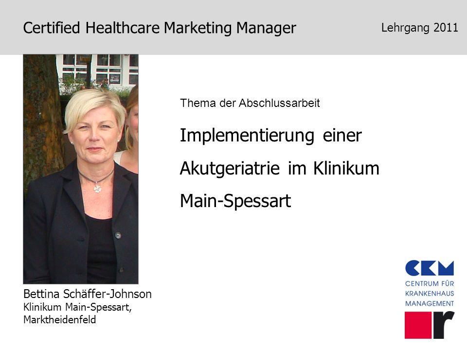 Certified Healthcare Marketing Manager Lehrgang 2011 Implementierung einer Akutgeriatrie im Klinikum Main-Spessart Bettina Schäffer-Johnson Klinikum M