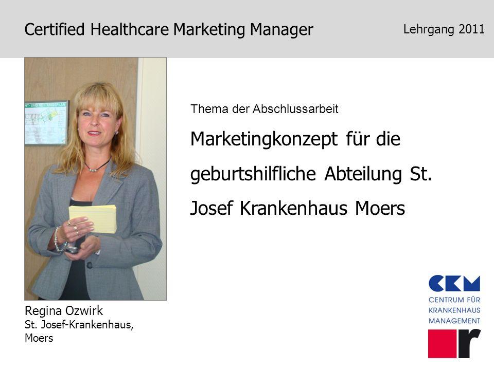 Certified Healthcare Marketing Manager Lehrgang 2011 Marketingkonzept für die geburtshilfliche Abteilung St. Josef Krankenhaus Moers Regina Ozwirk St.
