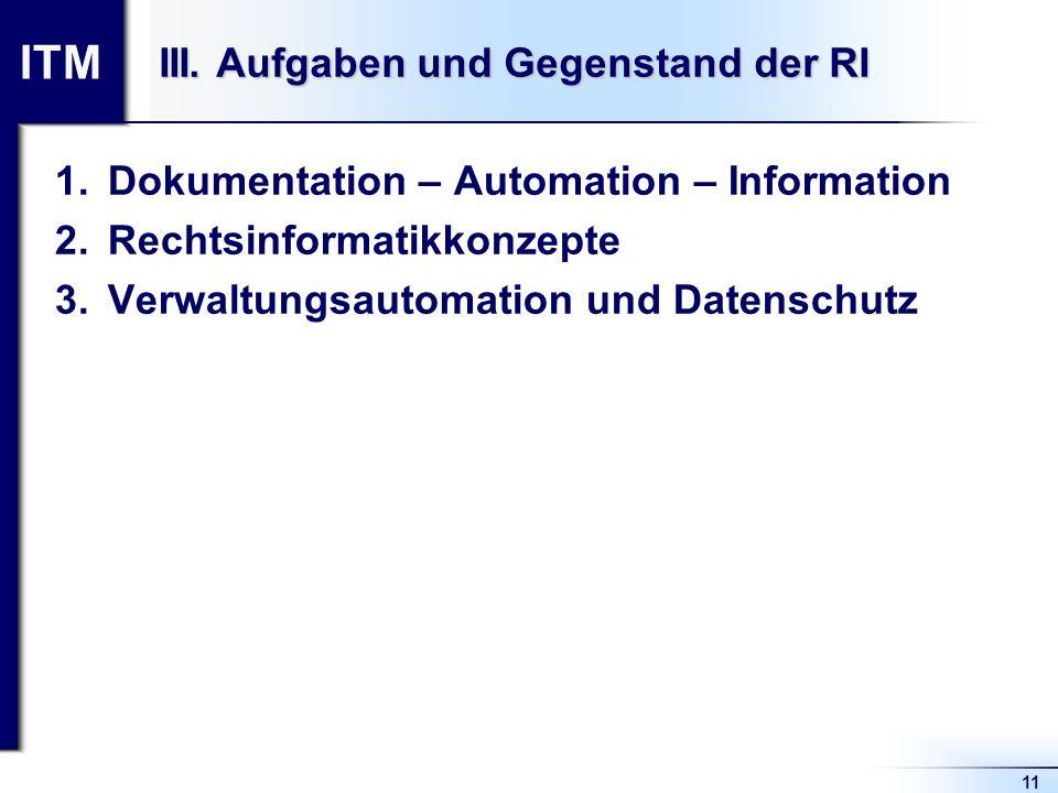 ITM 11 III. Aufgaben und Gegenstand der RI 1.Dokumentation – Automation – Information 2.Rechtsinformatikkonzepte 3.Verwaltungsautomation und Datenschu