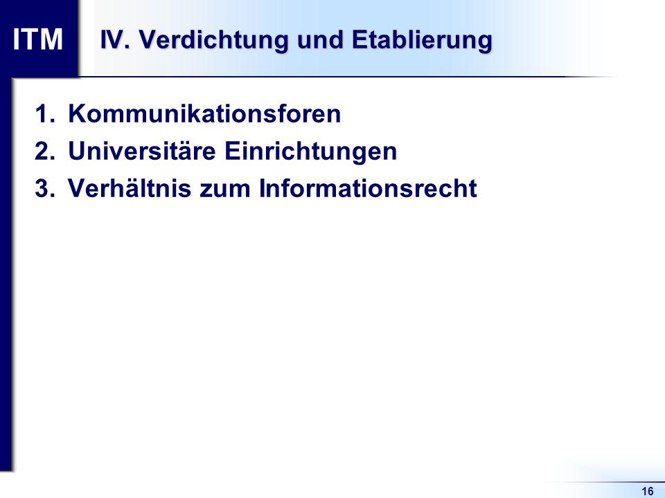 ITM 16 IV. Verdichtung und Etablierung 1.Kommunikationsforen 2.Universitäre Einrichtungen 3.Verhältnis zum Informationsrecht