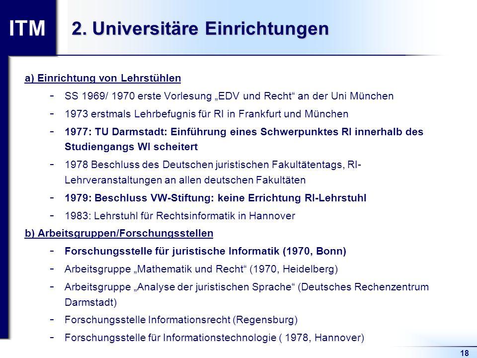 ITM 18 2. Universitäre Einrichtungen a) Einrichtung von Lehrstühlen  SS 1969/ 1970 erste Vorlesung EDV und Recht an der Uni München  1973 erstmals L