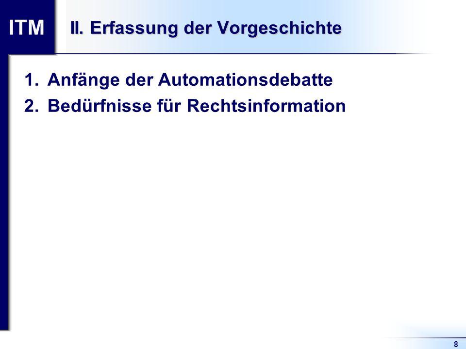 ITM 8 II. Erfassung der Vorgeschichte 1.Anfänge der Automationsdebatte 2.Bedürfnisse für Rechtsinformation