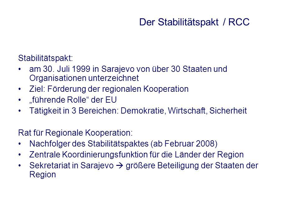 Der Stabilitätspakt / RCC Stabilitätspakt: am 30. Juli 1999 in Sarajevo von über 30 Staaten und Organisationen unterzeichnet Ziel: Förderung der regio