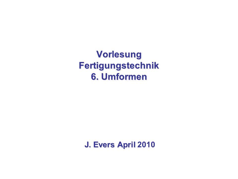 Vorlesung Fertigungstechnik 6. Umformen J. Evers April J. Evers April 2010