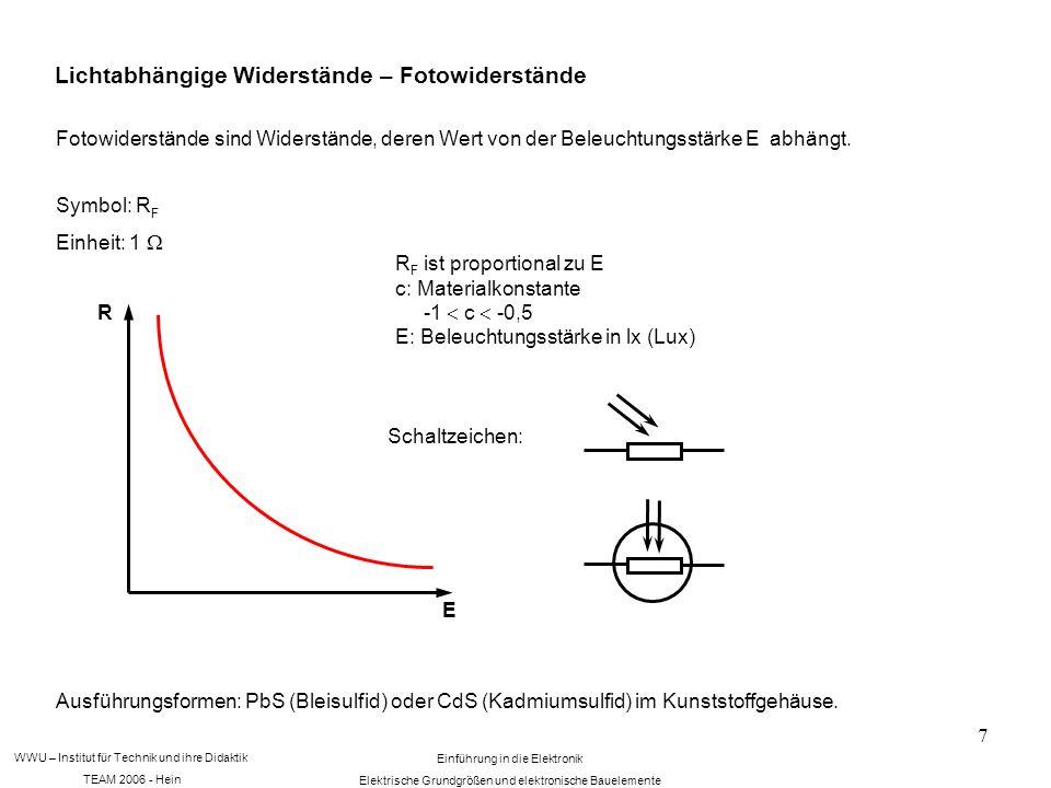WWU – Institut für Technik und ihre Didaktik TEAM 2006 - Hein Einführung in die Elektronik Elektrische Grundgrößen und elektronische Bauelemente 7 Lichtabhängige Widerstände – Fotowiderstände Fotowiderstände sind Widerstände, deren Wert von der Beleuchtungsstärke E abhängt.