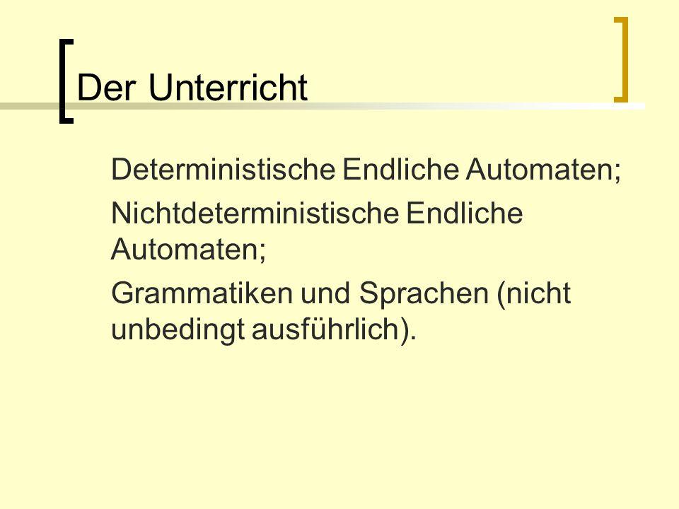 Der Unterricht Deterministische Endliche Automaten; Nichtdeterministische Endliche Automaten; Grammatiken und Sprachen (nicht unbedingt ausführlich).