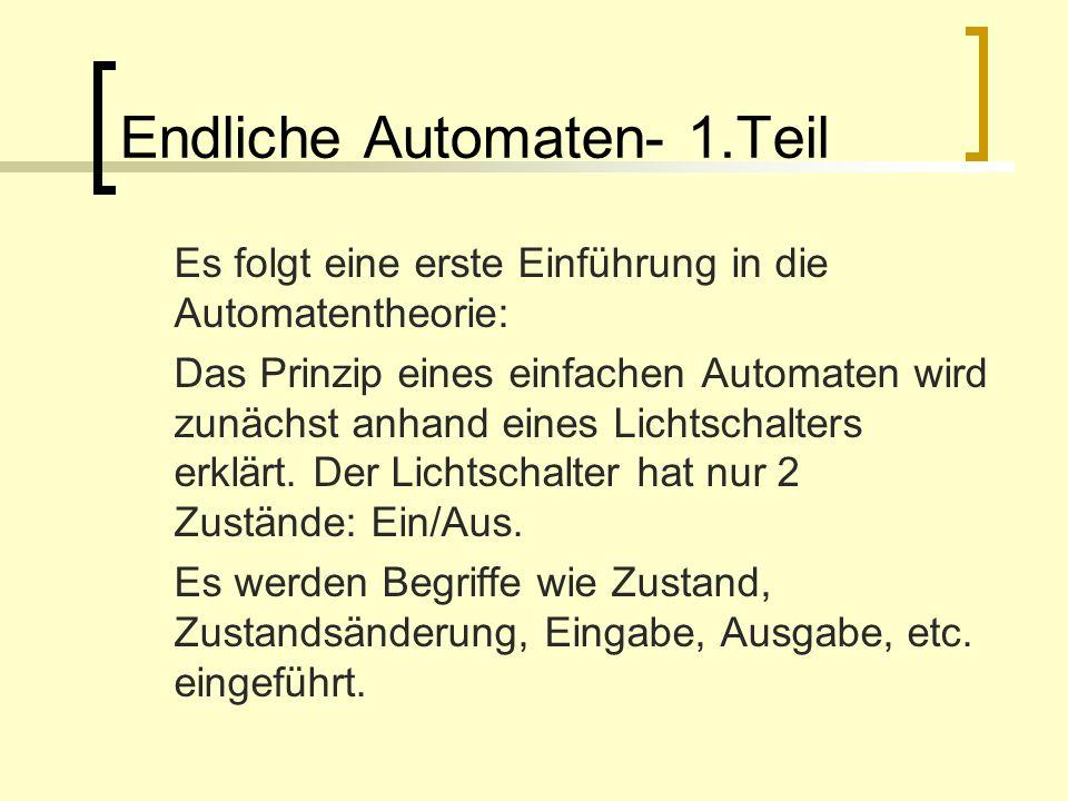 Endliche Automaten- 1.Teil Es folgt eine erste Einführung in die Automatentheorie: Das Prinzip eines einfachen Automaten wird zunächst anhand eines Li