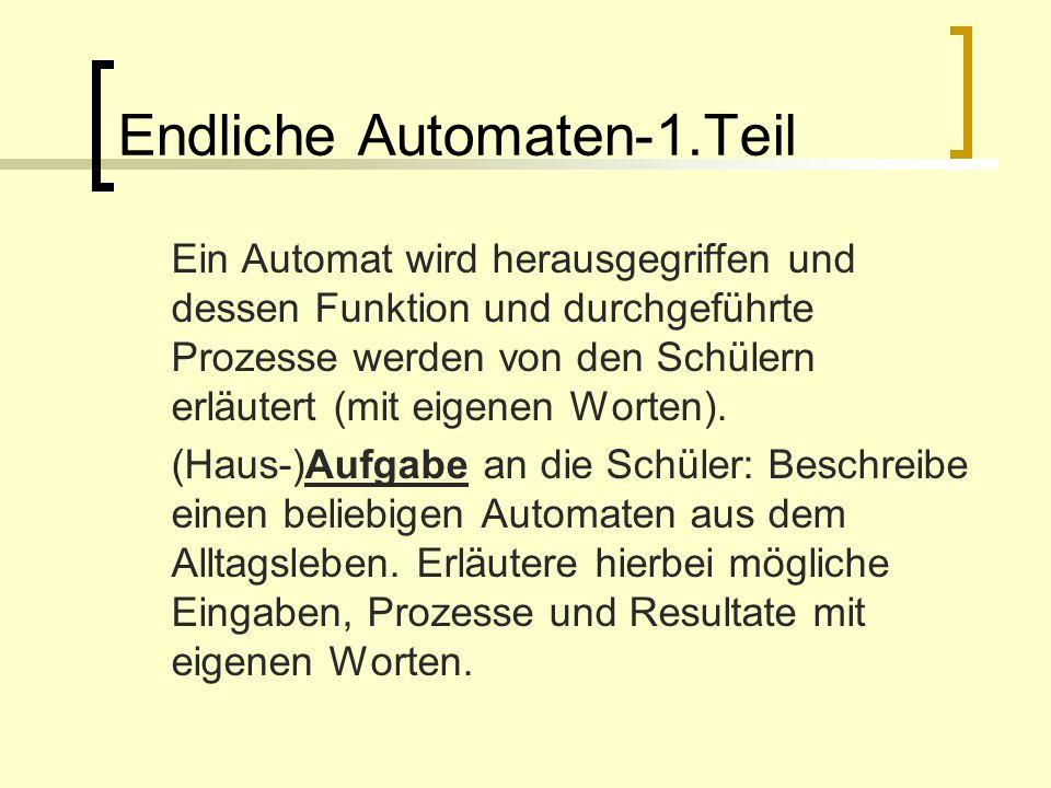 Endliche Automaten-1.Teil Ein Automat wird herausgegriffen und dessen Funktion und durchgeführte Prozesse werden von den Schülern erläutert (mit eigen