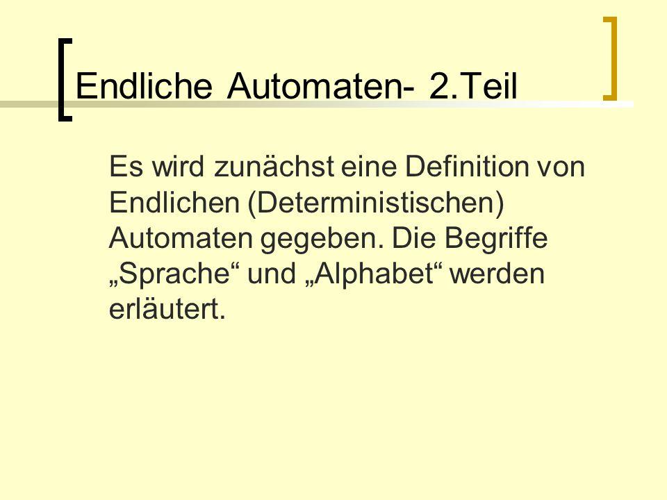 Endliche Automaten- 2.Teil Es wird zunächst eine Definition von Endlichen (Deterministischen) Automaten gegeben. Die Begriffe Sprache und Alphabet wer