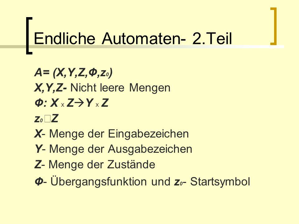 Endliche Automaten- 2.Teil A= (X,Y,Z,Ф,z 0 ) X,Y,Z- Nicht leere Mengen Ф: X x Z Y x Z z 0 Z X- Menge der Eingabezeichen Y- Menge der Ausgabezeichen Z-