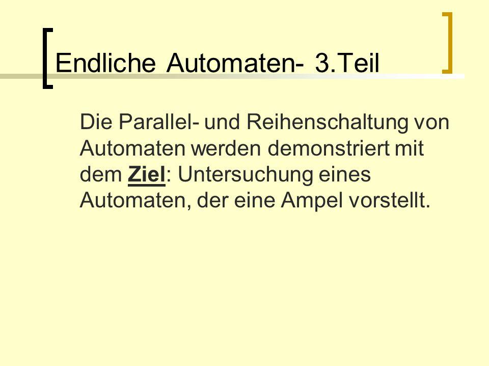Endliche Automaten- 3.Teil Die Parallel- und Reihenschaltung von Automaten werden demonstriert mit dem Ziel: Untersuchung eines Automaten, der eine Am