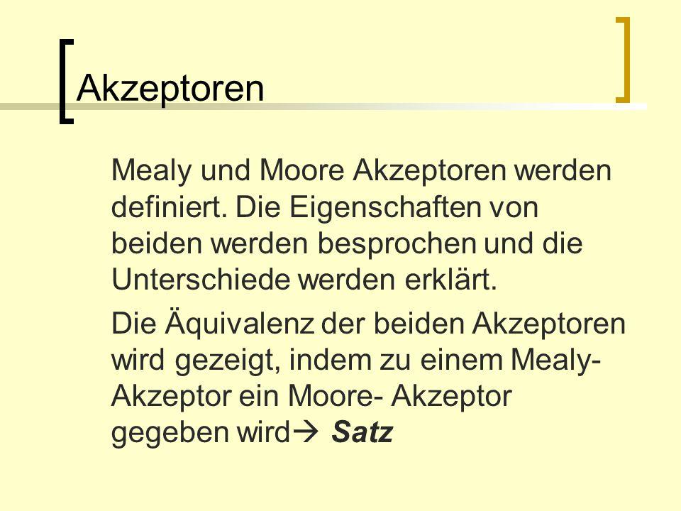 Akzeptoren Mealy und Moore Akzeptoren werden definiert. Die Eigenschaften von beiden werden besprochen und die Unterschiede werden erklärt. Die Äquiva